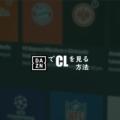 CL 放送を DAZN で見る方法 3つのパターンを解説!